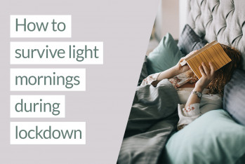 Top tips for surviving light morning during lockdown